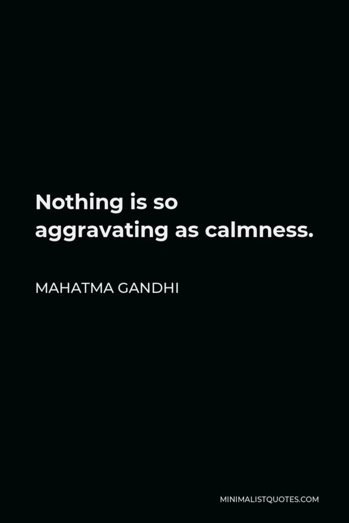 Mahatma Gandhi Quote - Nothing is so aggravating as calmness.