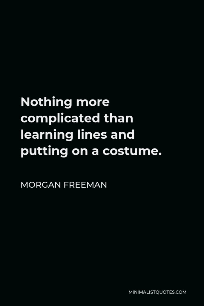 Morgan Freeman Quote - Nothing more complicated than learning lines and putting on a costume.
