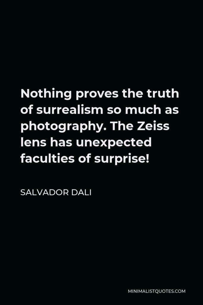 Salvador Dali Quote - Nothing proves the truth of surrealism so much as photography. The Zeiss lens has unexpected faculties of surprise!
