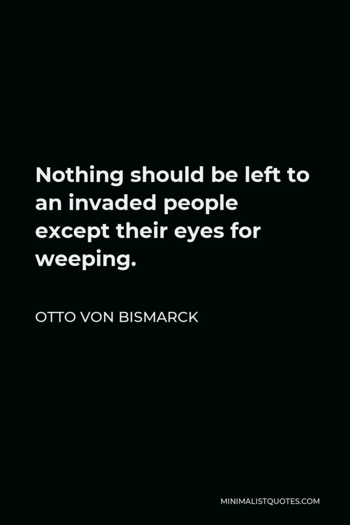 Otto von Bismarck Quote - Nothing should be left to an invaded people except their eyes for weeping.