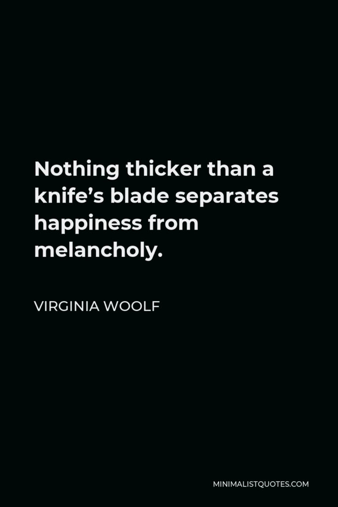 Virginia Woolf Quote - Nothing thicker than a knife's blade separates happiness from melancholy.