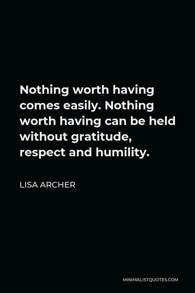 Lisa Archer Quote - Nothing worth having comes easily. Nothing worth having can be held without gratitude, respect and humility.