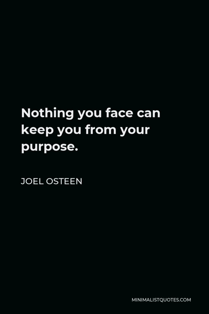 Joel Osteen Quote - Nothing you face can keep you from your purpose.
