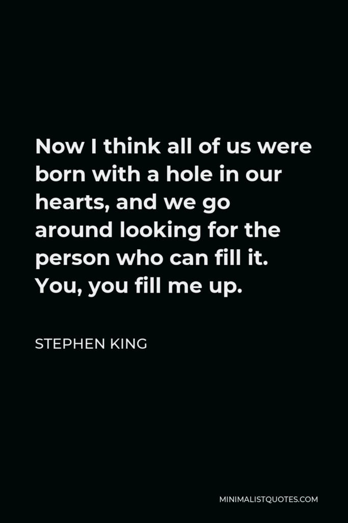 Stephen King Quote - Now I think all of us were born with a hole in our hearts, and we go around looking for the person who can fill it. You, you fill me up.