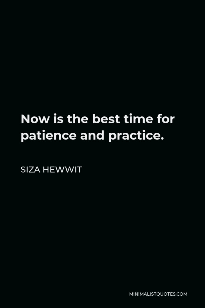 Siza Hewwit Quote - Now is the best time for patience and practice.