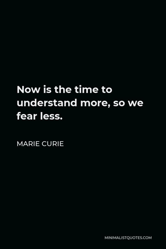 Marie Curie Quote - Now is the time to understand more, so we fear less.
