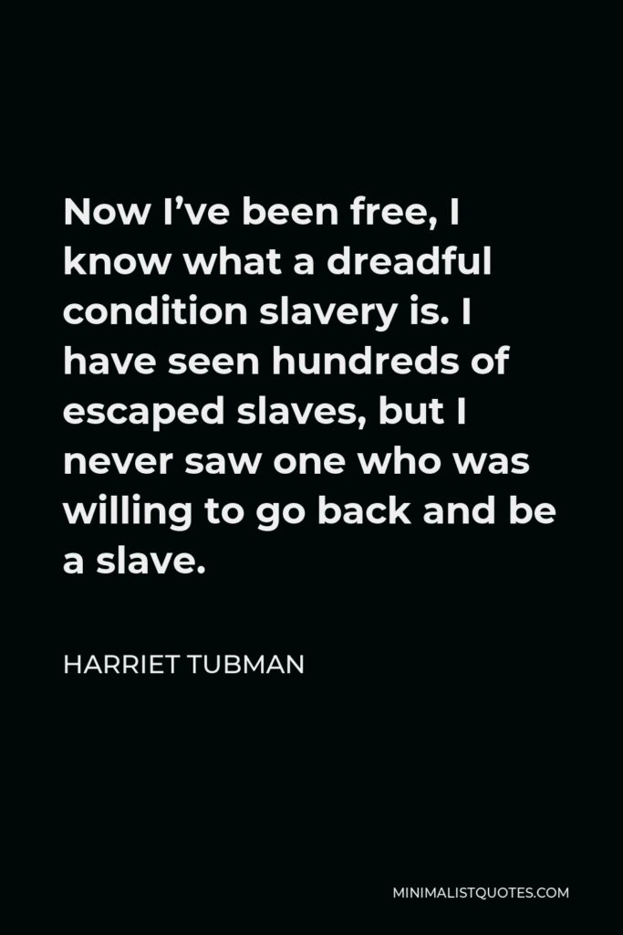 Harriet Tubman Quote - Now I've been free, I know what a dreadful condition slavery is. I have seen hundreds of escaped slaves, but I never saw one who was willing to go back and be a slave.