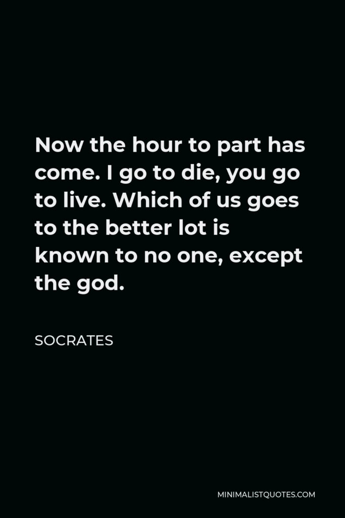 Socrates Quote - Now the hour to part has come. I go to die, you go to live. Which of us goes to the better lot is known to no one, except the god.