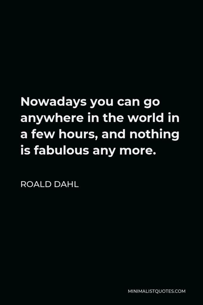 Roald Dahl Quote - Nowadays you can go anywhere in the world in a few hours, and nothing is fabulous any more.