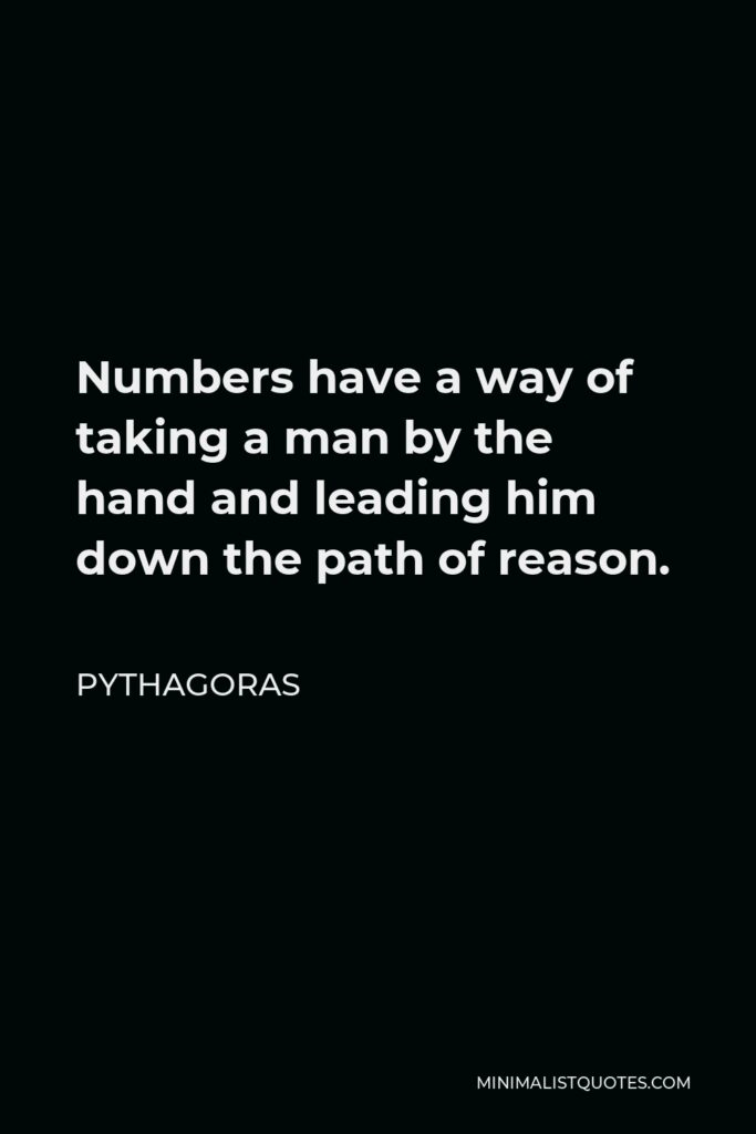 Pythagoras Quote - Numbers have a way of taking a man by the hand and leading him down the path of reason.