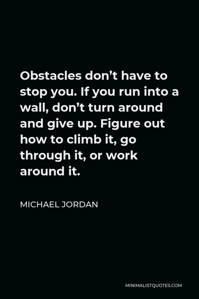 Michael Jordan Quote - Obstacles don't have to stop you. If you run into a wall, don't turn around and give up. Figure out how to climb it, go through it, or work around it.