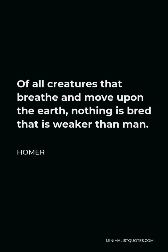 Homer Quote - Of all creatures that breathe and move upon the earth, nothing is bred that is weaker than man.