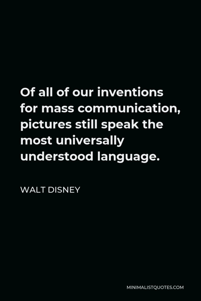 Walt Disney Quote - Of all of our inventions for mass communication, pictures still speak the most universally understood language.