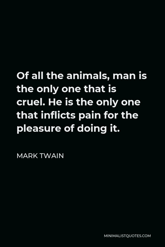 Mark Twain Quote - Of all the animals, man is the only one that is cruel. He is the only one that inflicts pain for the pleasure of doing it.