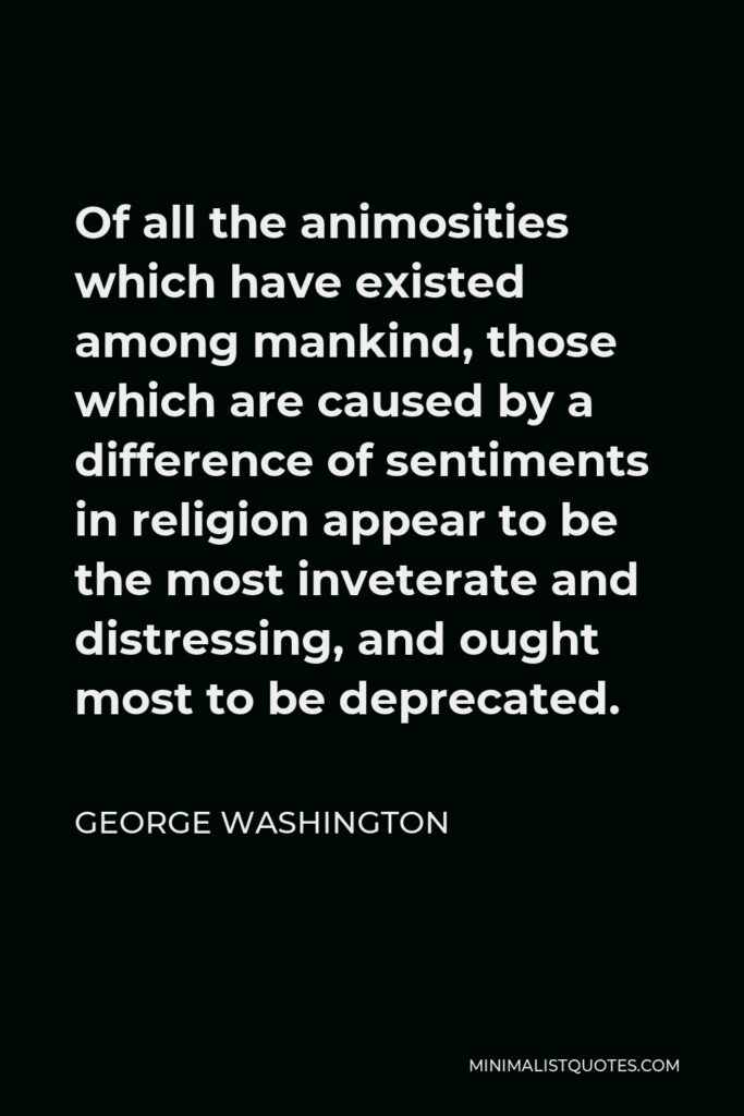 George Washington Quote - Of all the animosities which have existed among mankind, those which are caused by a difference of sentiments in religion appear to be the most inveterate and distressing, and ought most to be deprecated.