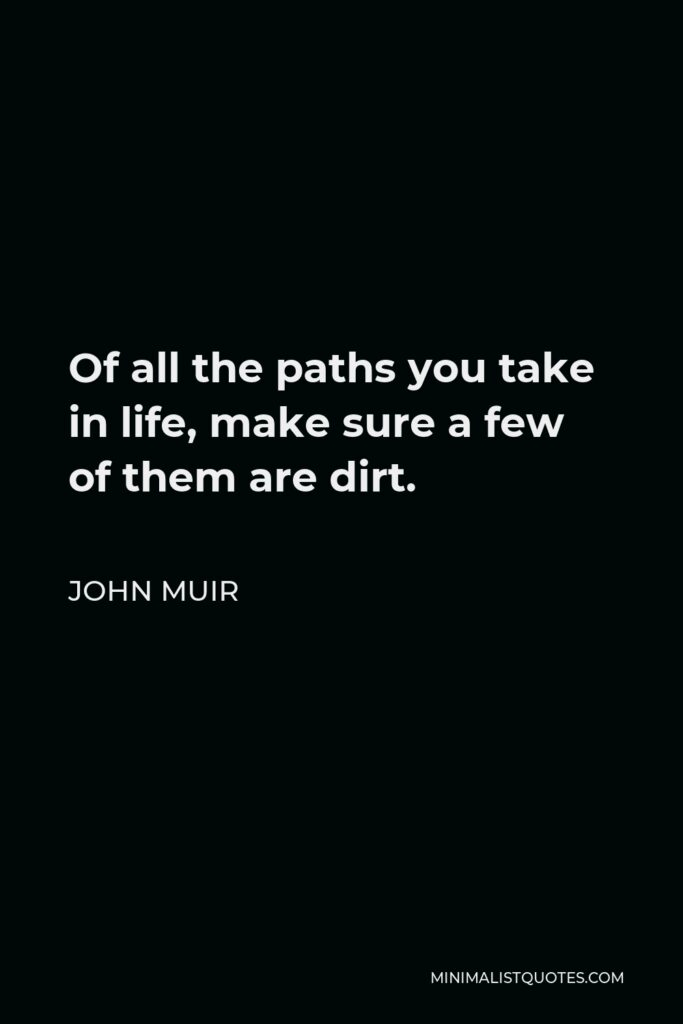 John Muir Quote - Of all the paths you take in life, make sure a few of them are dirt.