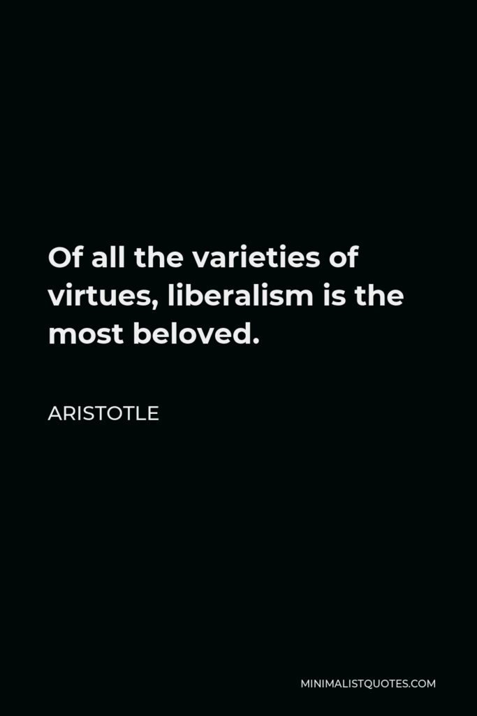 Aristotle Quote - Of all the varieties of virtues, liberalism is the most beloved.