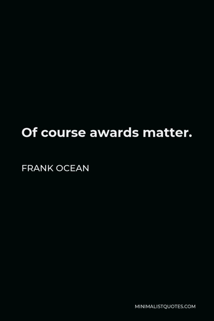 Frank Ocean Quote - Of course awards matter.
