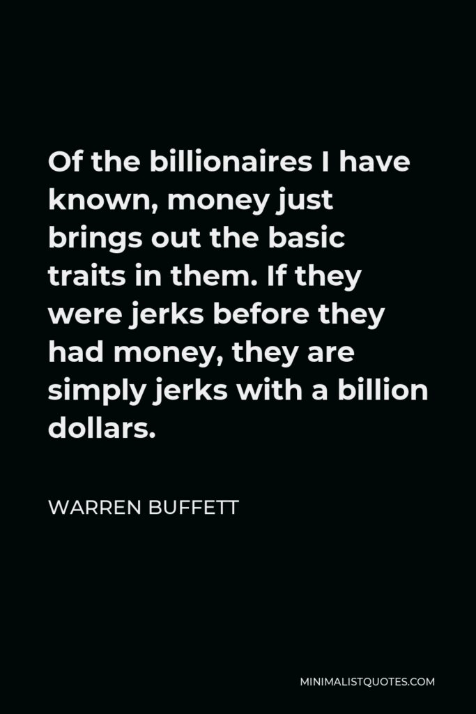 Warren Buffett Quote - Of the billionaires I have known, money just brings out the basic traits in them. If they were jerks before they had money, they are simply jerks with a billion dollars.