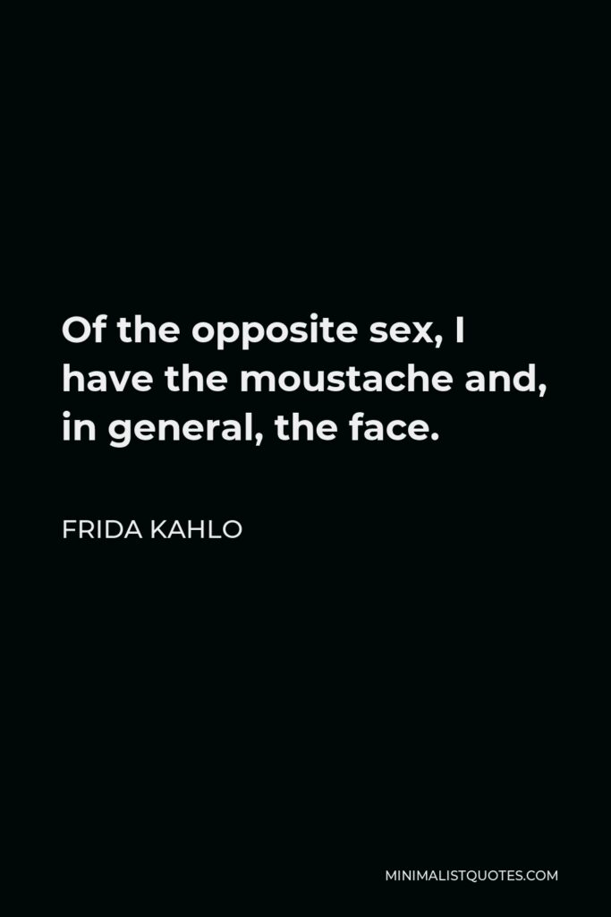 Frida Kahlo Quote - Of the opposite sex, I have the moustache and, in general, the face.