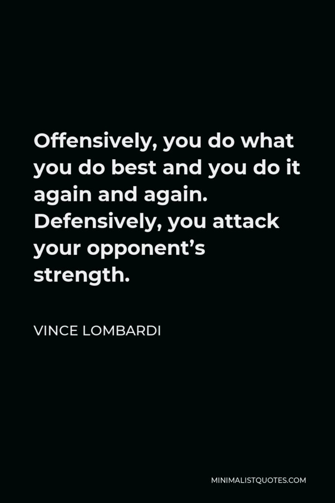 Vince Lombardi Quote - Offensively, you do what you do best and you do it again and again. Defensively, you attack your opponent's strength.