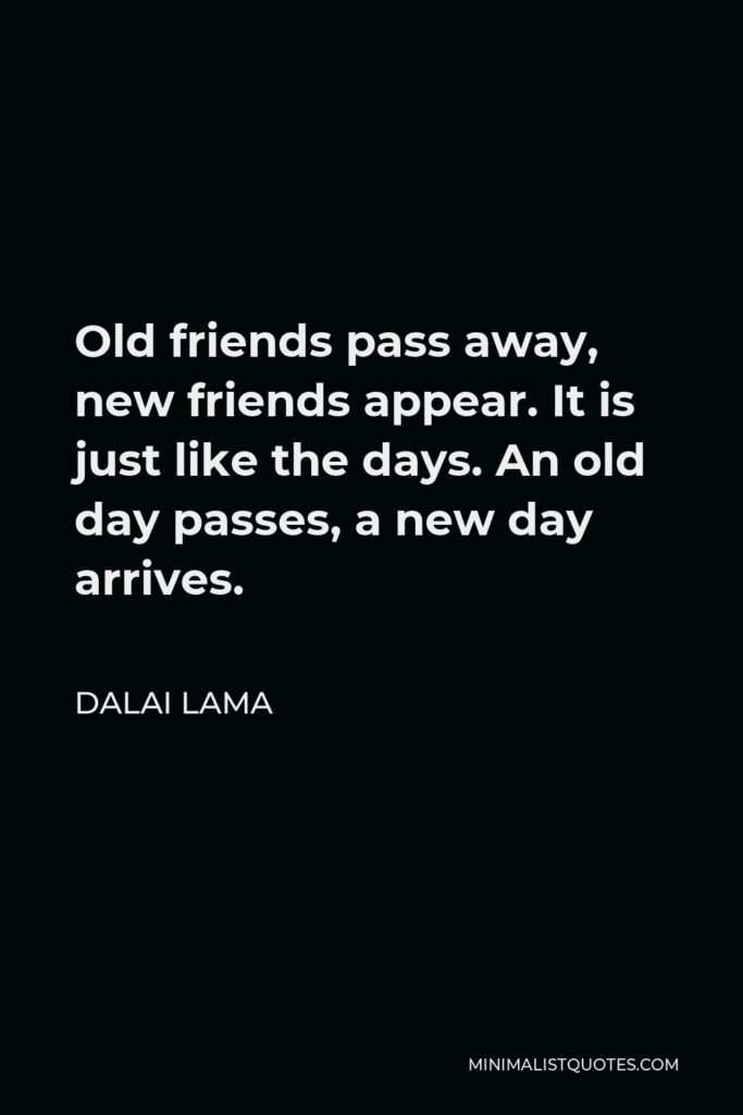Dalai Lama Quote - Old friends pass away, new friends appear. It is just like the days. An old day passes, a new day arrives.