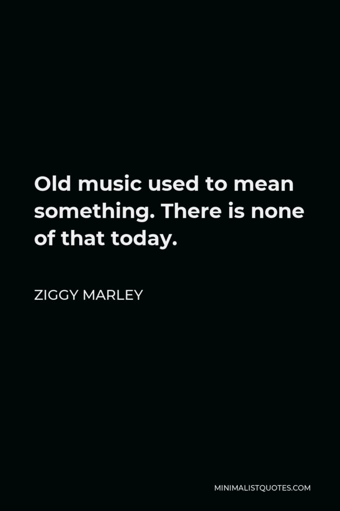 Ziggy Marley Quote - Old music used to mean something. There is none of that today.