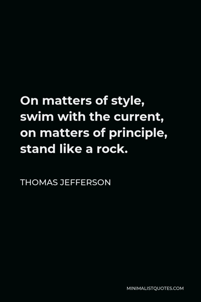 Thomas Jefferson Quote - On matters of style, swim with the current, on matters of principle, stand like a rock.