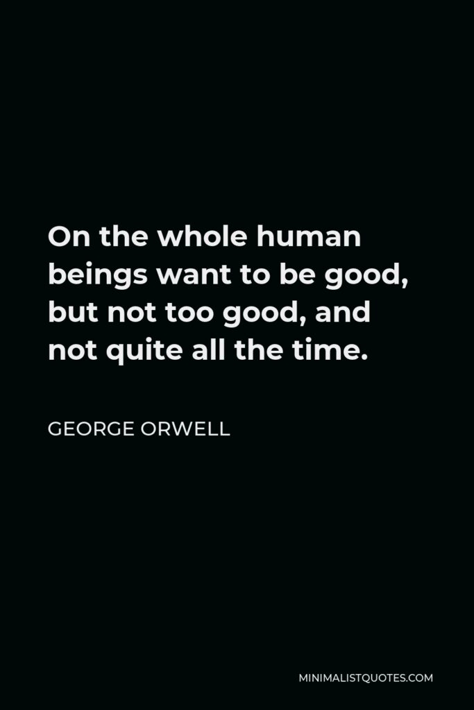 George Orwell Quote - On the whole, human beings want to be good, but not too good, and not quite all the time.