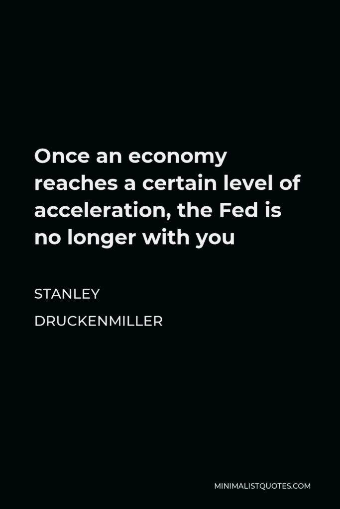 Stanley Druckenmiller Quote - Once an economy reaches a certain level of acceleration, the Fed is no longer with you