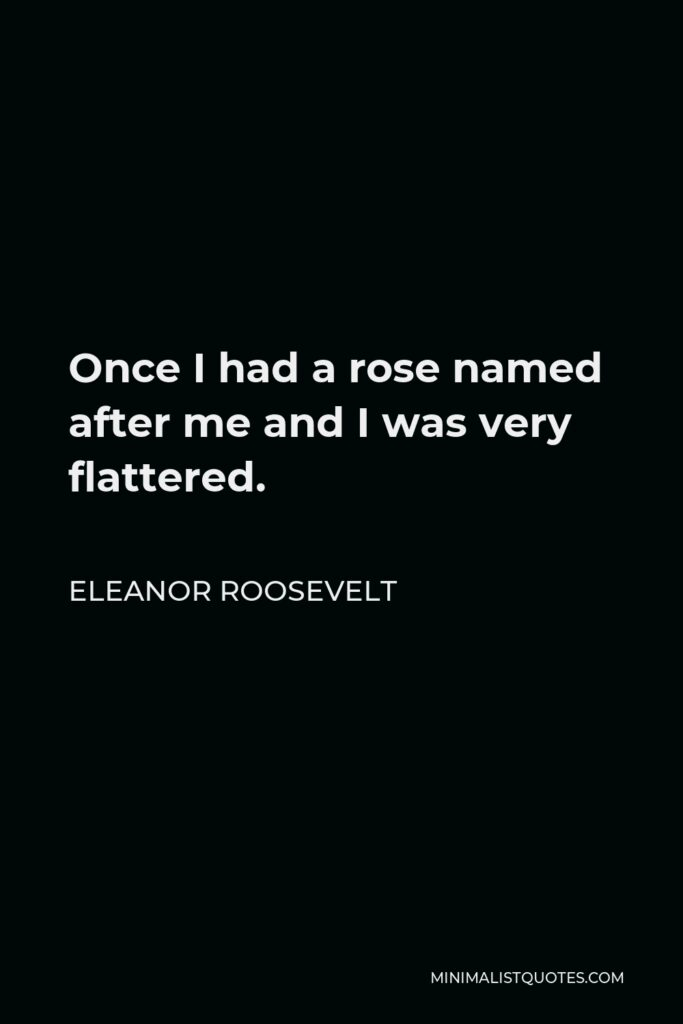 Eleanor Roosevelt Quote - Once I had a rose named after me and I was very flattered.