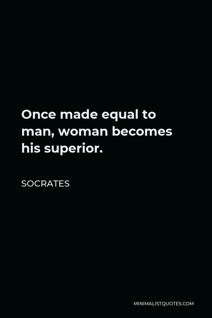 Socrates Quote - Once made equal to man, woman becomes his superior.