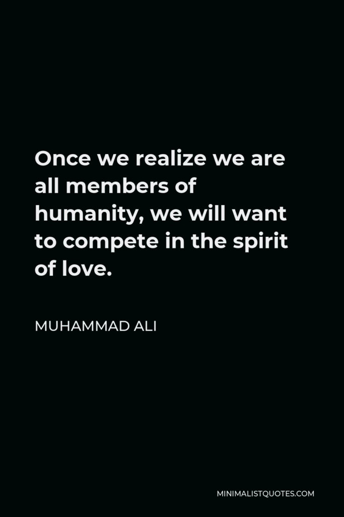 Muhammad Ali Quote - Once we realize we are all members of humanity, we will want to compete in the spirit of love.