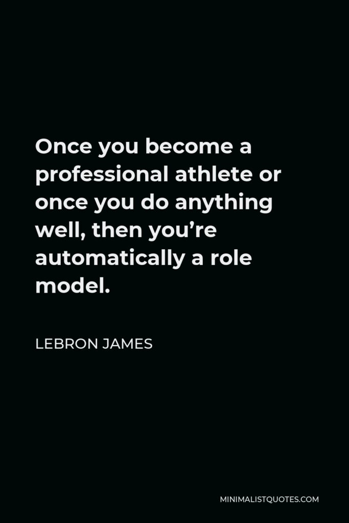 LeBron James Quote - Once you become a professional athlete or once you do anything well, then you're automatically a role model.