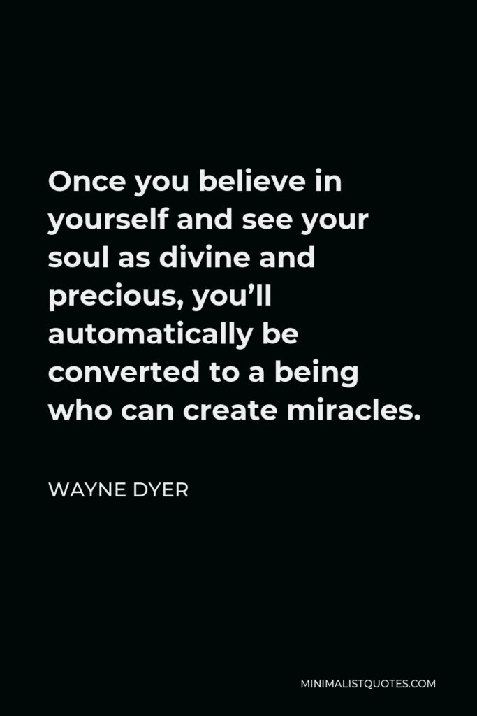 Wayne Dyer Quote - Once you believe in yourself and see your soul as divine and precious, you'll automatically be converted to a being who can create miracles.