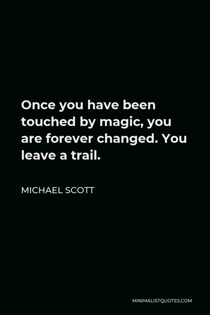 Michael Scott Quote - Once you have been touched by magic, you are forever changed. You leave a trail.