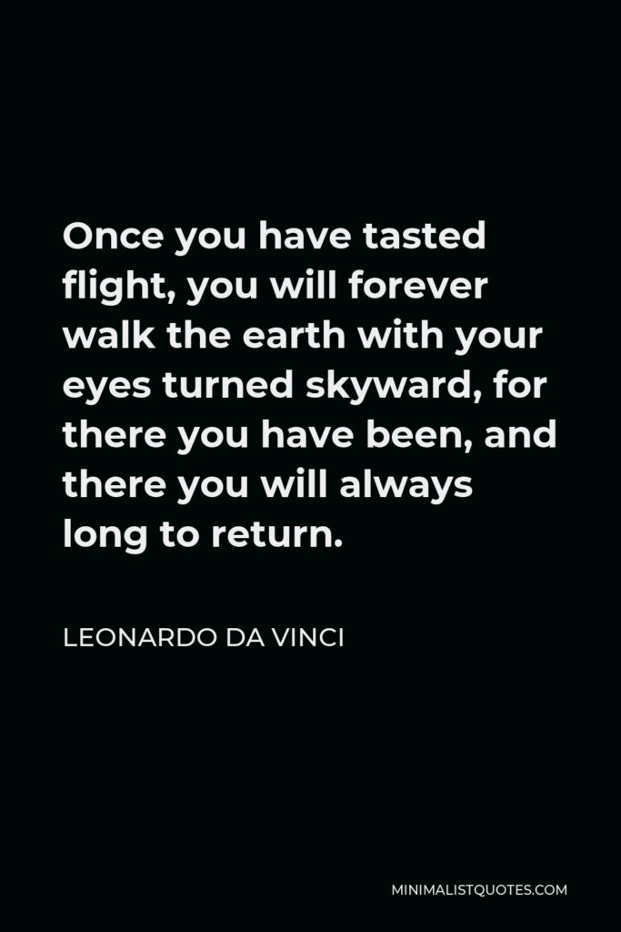 Leonardo da Vinci Quote - Once you have tasted flight, you will forever walk the earth with your eyes turned skyward, for there you have been, and there you will always long to return.