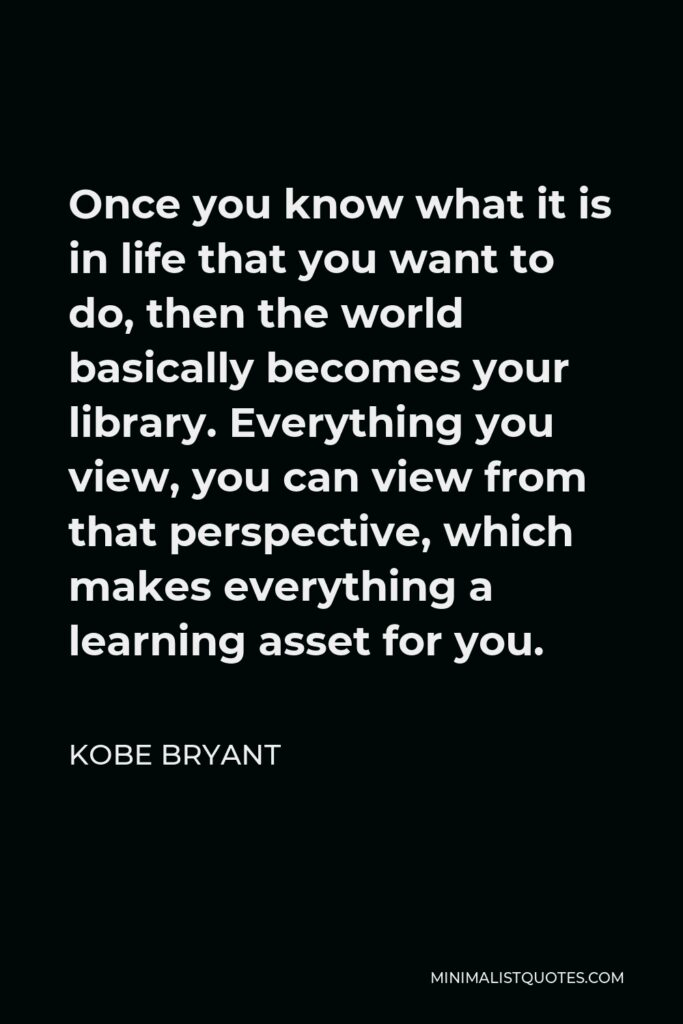 Kobe Bryant Quote - Once you know what it is in life that you want to do, then the world basically becomes your library. Everything you view, you can view from that perspective, which makes everything a learning asset for you.