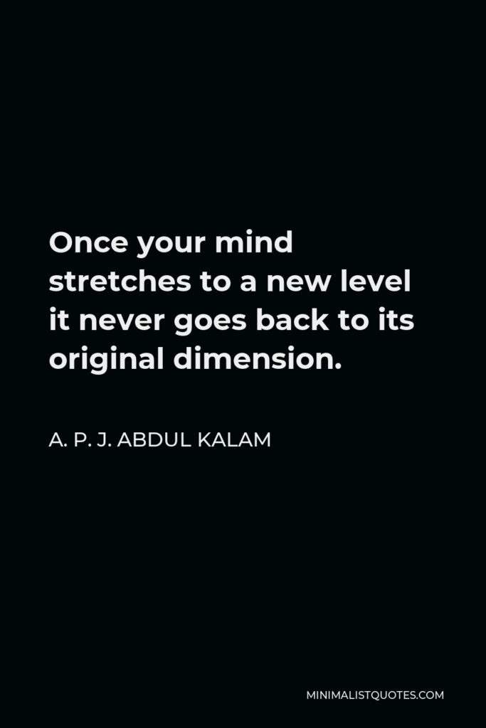 A. P. J. Abdul Kalam Quote - Once your mind stretches to a new level it never goes back to its original dimension.