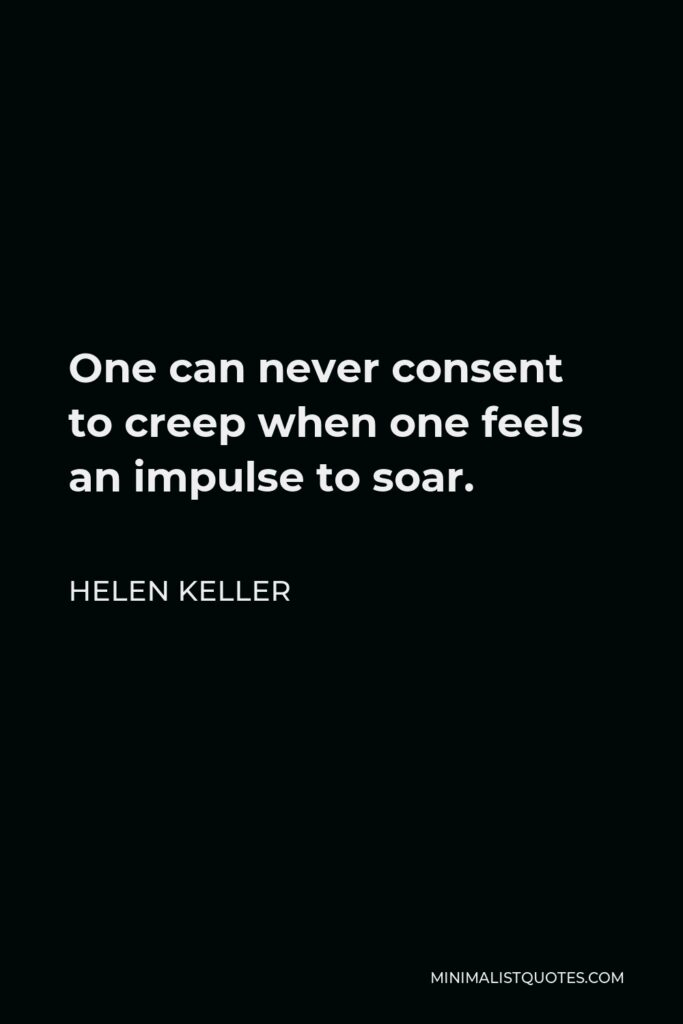 Helen Keller Quote - One can never consent to creep when one feels an impulse to soar.