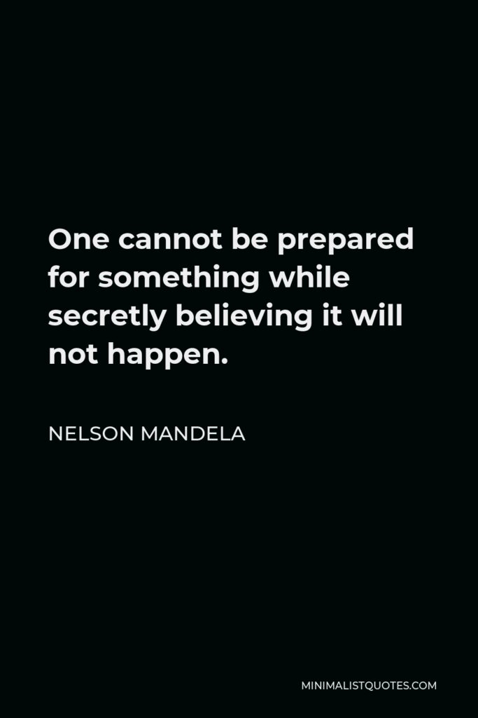 Nelson Mandela Quote - One cannot be prepared for something while secretly believing it will not happen.