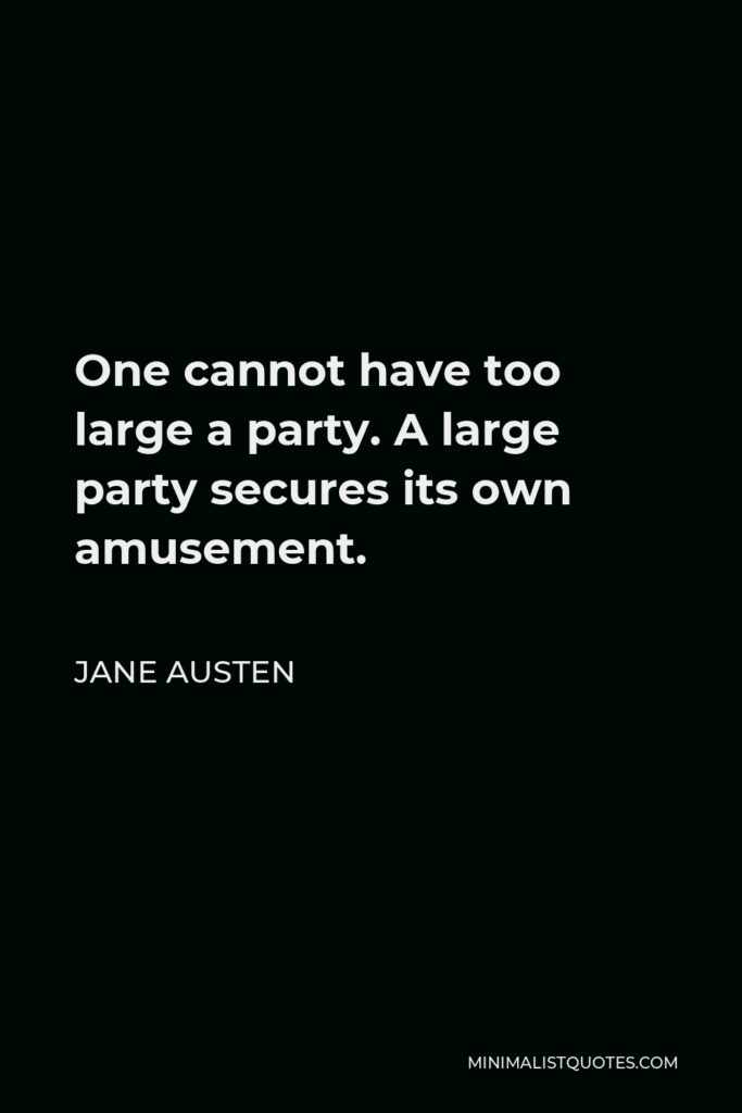 Jane Austen Quote - One cannot have too large a party. A large party secures its own amusement.