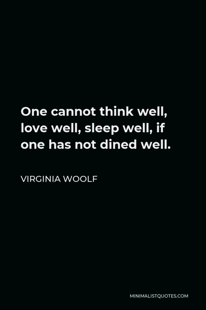 Virginia Woolf Quote - One cannot think well, love well, sleep well, if one has not dined well.