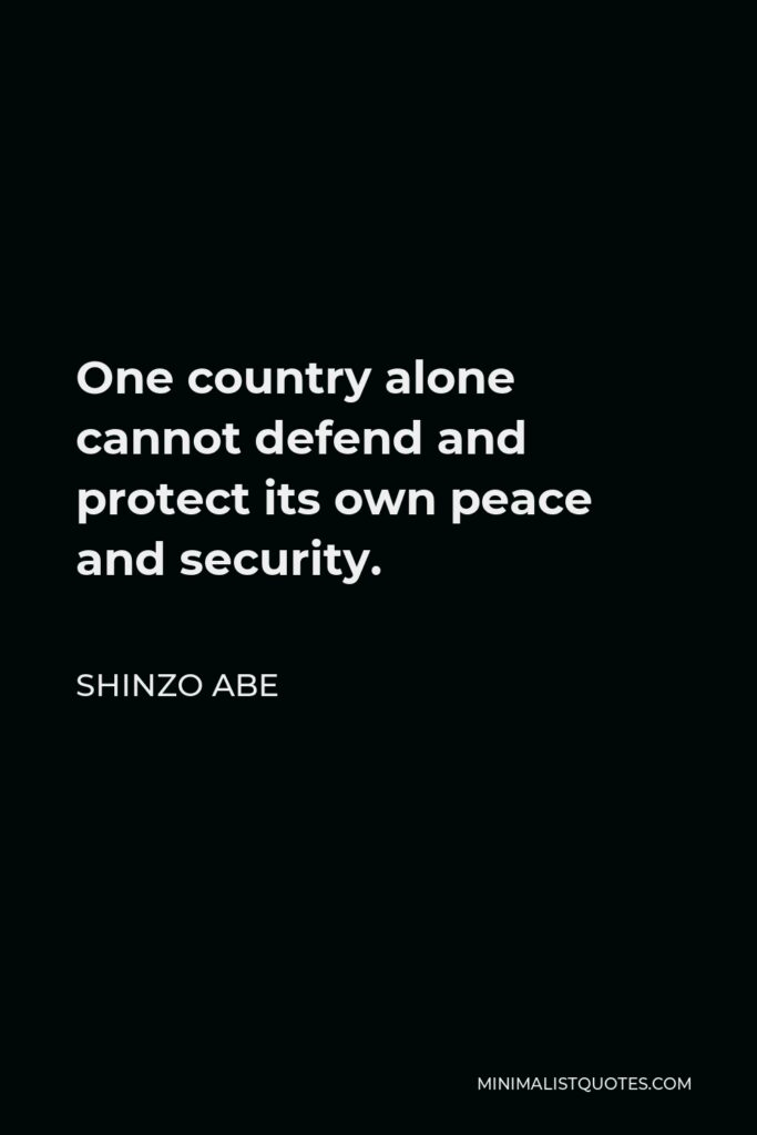Shinzo Abe Quote - One country alone cannot defend and protect its own peace and security.