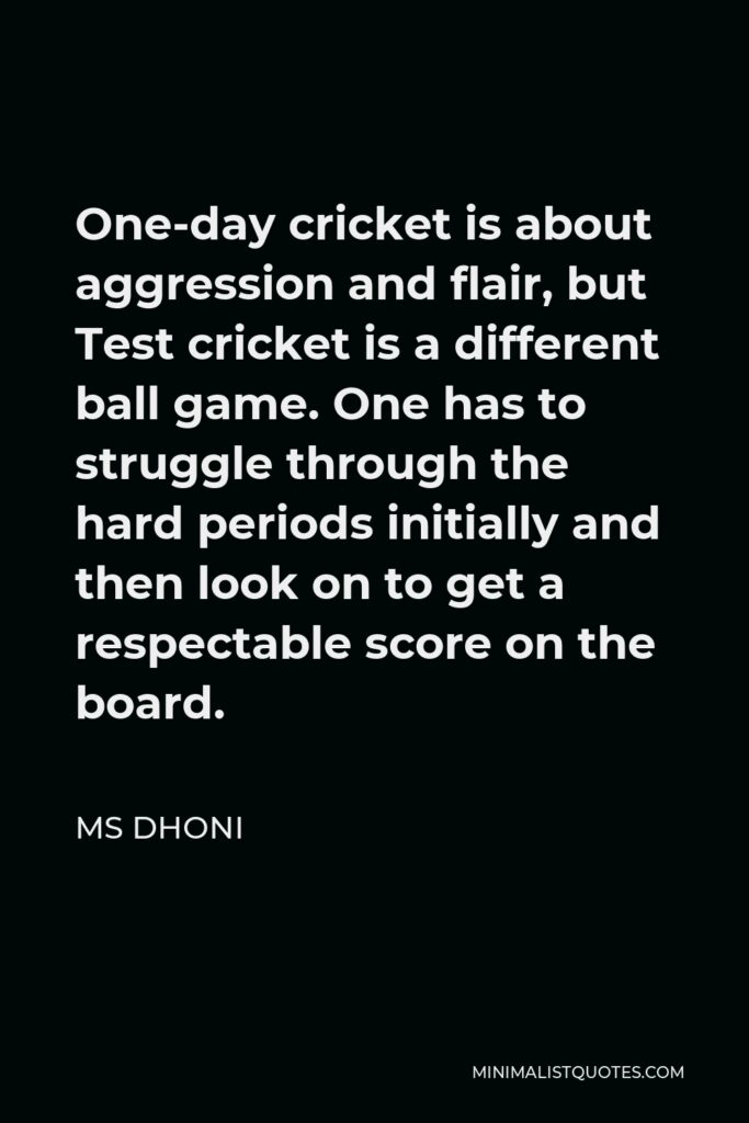 MS Dhoni Quote - One-day cricket is about aggression and flair, but Test cricket is a different ball game. One has to struggle through the hard periods initially and then look on to get a respectable score on the board.