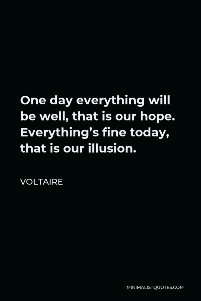 Voltaire Quote - One day everything will be well, that is our hope. Everything's fine today, that is our illusion.