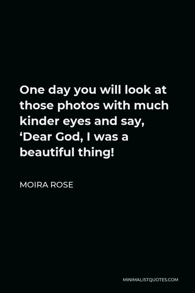 Moira Rose Quote - One day you will look at those photos with much kinder eyes and say, 'Dear God, I was a beautiful thing!