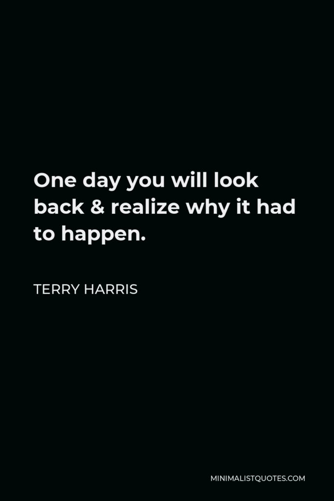 Terry Harris Quote - One day you will look back & realize why it had to happen.