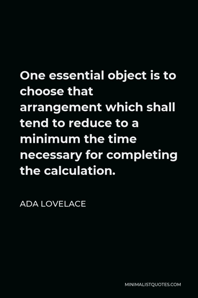 Ada Lovelace Quote - One essential object is to choose that arrangement which shall tend to reduce to a minimum the time necessary for completing the calculation.