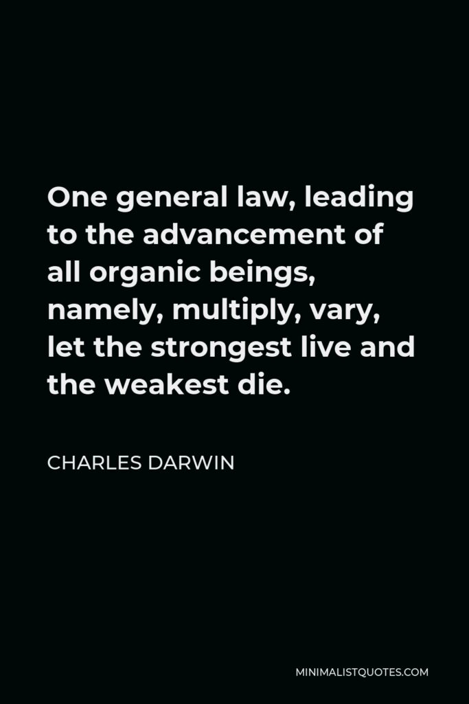 Charles Darwin Quote - One general law, leading to the advancement of all organic beings, namely, multiply, vary, let the strongest live and the weakest die.